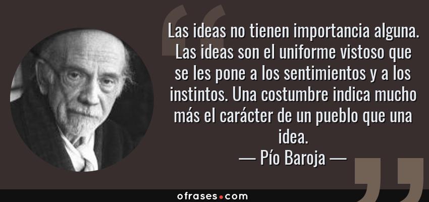Frases de Pío Baroja - Las ideas no tienen importancia alguna. Las ideas son el uniforme vistoso que se les pone a los sentimientos y a los instintos. Una costumbre indica mucho más el carácter de un pueblo que una idea.