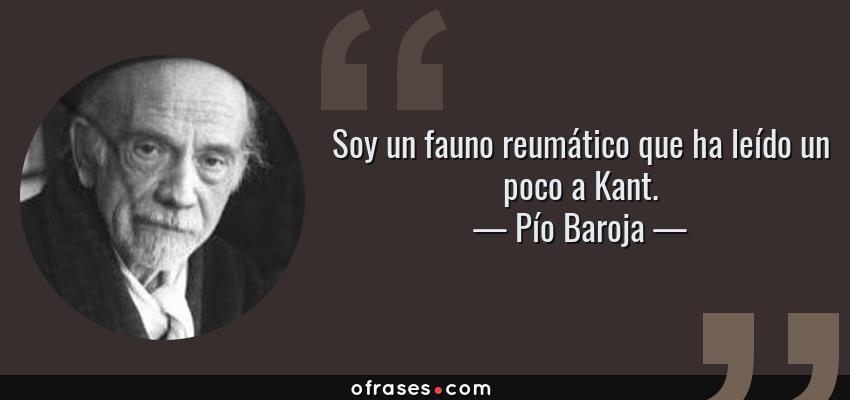 Frases de Pío Baroja - Soy un fauno reumático que ha leído un poco a Kant.