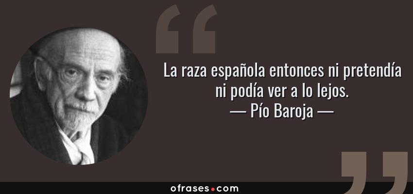 Frases de Pío Baroja - La raza española entonces ni pretendía ni podía ver a lo lejos.