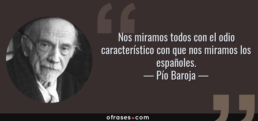 Frases de Pío Baroja - Nos miramos todos con el odio característico con que nos miramos los españoles.