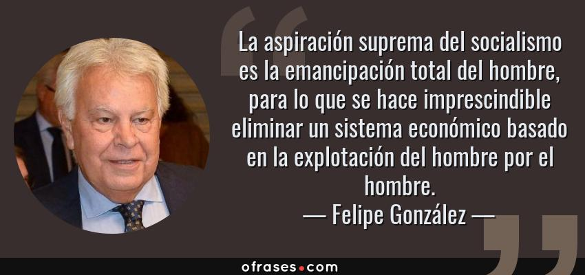 Frases de Felipe González - La aspiración suprema del socialismo es la emancipación total del hombre, para lo que se hace imprescindible eliminar un sistema económico basado en la explotación del hombre por el hombre.