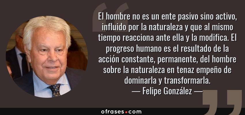 Frases de Felipe González - El hombre no es un ente pasivo sino activo, influido por la naturaleza y que al mismo tiempo reacciona ante ella y la modifica. El progreso humano es el resultado de la acción constante, permanente, del hombre sobre la naturaleza en tenaz empeño de dominarla y transformarla.