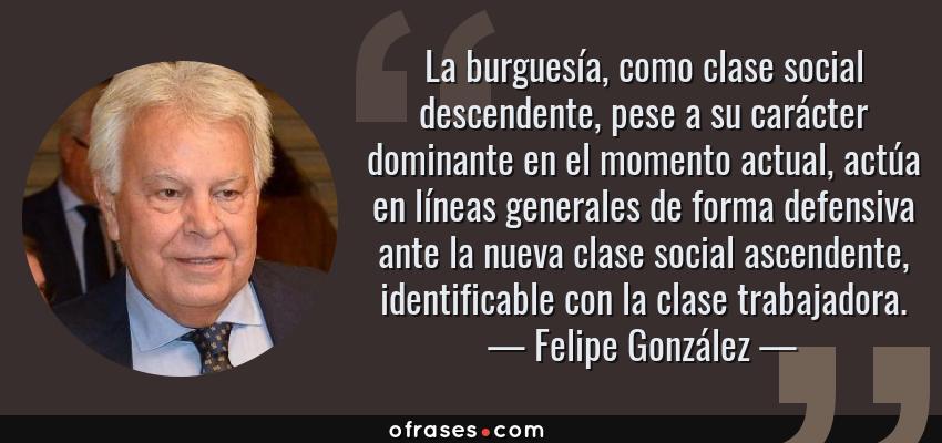 Frases de Felipe González - La burguesía, como clase social descendente, pese a su carácter dominante en el momento actual, actúa en líneas generales de forma defensiva ante la nueva clase social ascendente, identificable con la clase trabajadora.