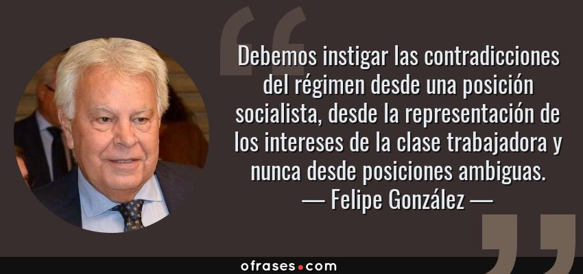 Frases de Felipe González - Debemos instigar las contradicciones del régimen desde una posición socialista, desde la representación de los intereses de la clase trabajadora y nunca desde posiciones ambiguas.