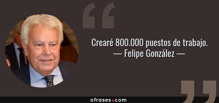 Frases de Felipe González - Crearé 800.000 puestos de trabajo.