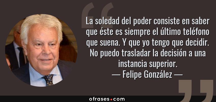 Frases de Felipe González - La soledad del poder consiste en saber que éste es siempre el último teléfono que suena. Y que yo tengo que decidir. No puedo trasladar la decisión a una instancia superior.