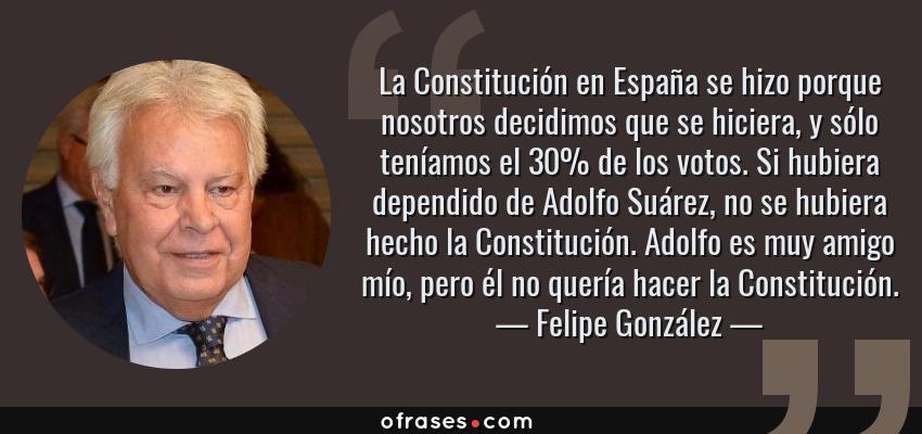 Frases de Felipe González - La Constitución en España se hizo porque nosotros decidimos que se hiciera, y sólo teníamos el 30% de los votos. Si hubiera dependido de Adolfo Suárez, no se hubiera hecho la Constitución. Adolfo es muy amigo mío, pero él no quería hacer la Constitución.