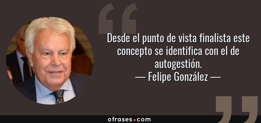 Frases de Felipe González - Desde el punto de vista finalista este concepto se identifica con el de autogestión.