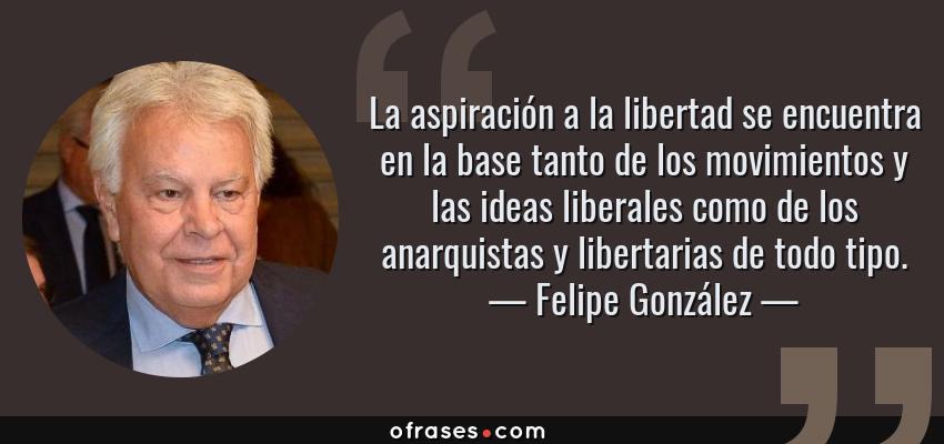 Frases de Felipe González - La aspiración a la libertad se encuentra en la base tanto de los movimientos y las ideas liberales como de los anarquistas y libertarias de todo tipo.