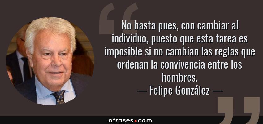 Frases de Felipe González - No basta pues, con cambiar al individuo, puesto que esta tarea es imposible si no cambian las reglas que ordenan la convivencia entre los hombres.
