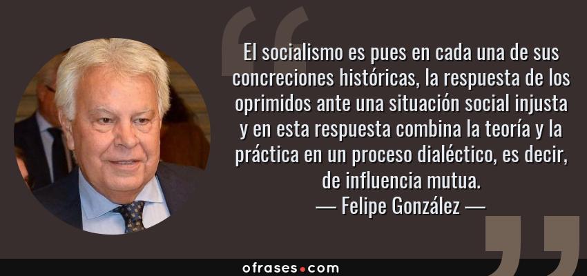 Frases de Felipe González - El socialismo es pues en cada una de sus concreciones históricas, la respuesta de los oprimidos ante una situación social injusta y en esta respuesta combina la teoría y la práctica en un proceso dialéctico, es decir, de influencia mutua.