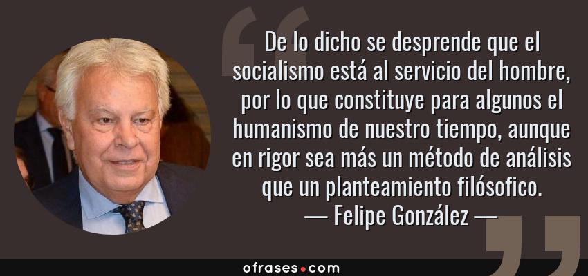 Frases de Felipe González - De lo dicho se desprende que el socialismo está al servicio del hombre, por lo que constituye para algunos el humanismo de nuestro tiempo, aunque en rigor sea más un método de análisis que un planteamiento filósofico.