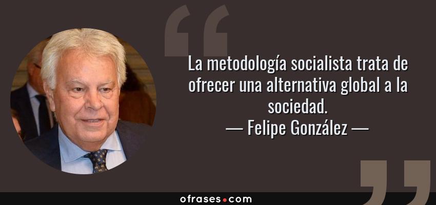 Frases de Felipe González - La metodología socialista trata de ofrecer una alternativa global a la sociedad.