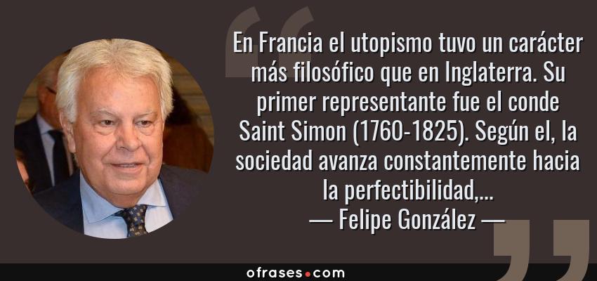 Frases de Felipe González - En Francia el utopismo tuvo un carácter más filosófico que en Inglaterra. Su primer representante fue el conde Saint Simon (1760-1825). Según el, la sociedad avanza constantemente hacia la perfectibilidad,...