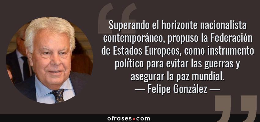 Frases de Felipe González - Superando el horizonte nacionalista contemporáneo, propuso la Federación de Estados Europeos, como instrumento político para evitar las guerras y asegurar la paz mundial.