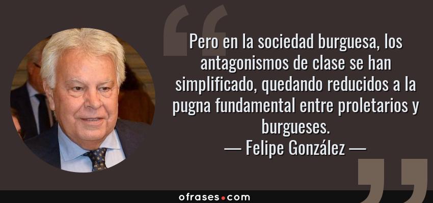 Frases de Felipe González - Pero en la sociedad burguesa, los antagonismos de clase se han simplificado, quedando reducidos a la pugna fundamental entre proletarios y burgueses.