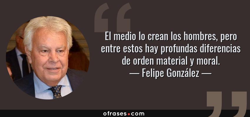 Frases de Felipe González - El medio lo crean los hombres, pero entre estos hay profundas diferencias de orden material y moral.