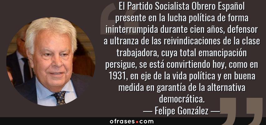 Frases de Felipe González - El Partido Socialista Obrero Español presente en la lucha política de forma ininterrumpida durante cien años, defensor a ultranza de las reivindicaciones de la clase trabajadora, cuya total emancipación persigue, se está convirtiendo hoy, como en 1931, en eje de la vida política y en buena medida en garantía de la alternativa democrática.