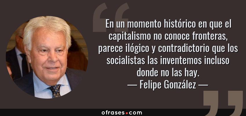 Frases de Felipe González - En un momento histórico en que el capitalismo no conoce fronteras, parece ilógico y contradictorio que los socialistas las inventemos incluso donde no las hay.