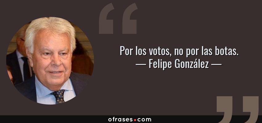 Frases de Felipe González - Por los votos, no por las botas.