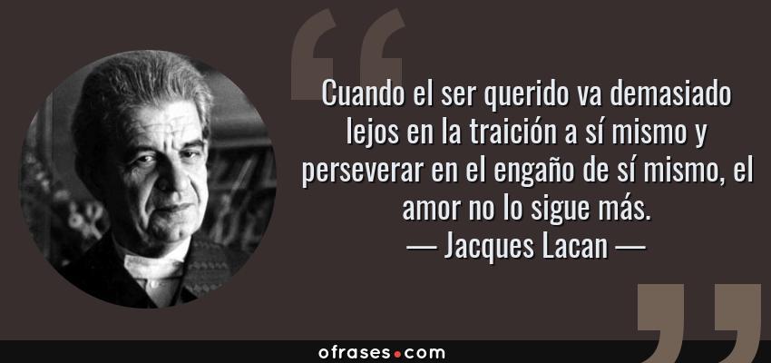 Frases de Jacques Lacan - Cuando el ser querido va demasiado lejos en la traición a sí mismo y perseverar en el engaño de sí mismo, el amor no lo sigue más.