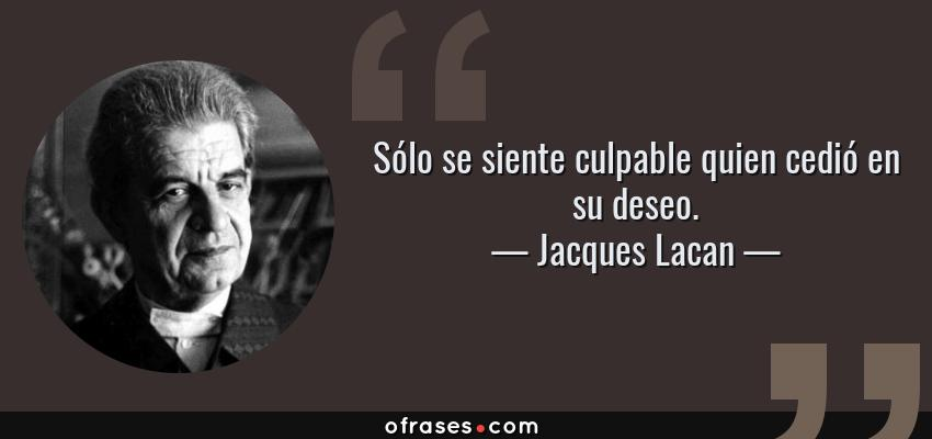 Frases de Jacques Lacan - Sólo se siente culpable quien cedió en su deseo.