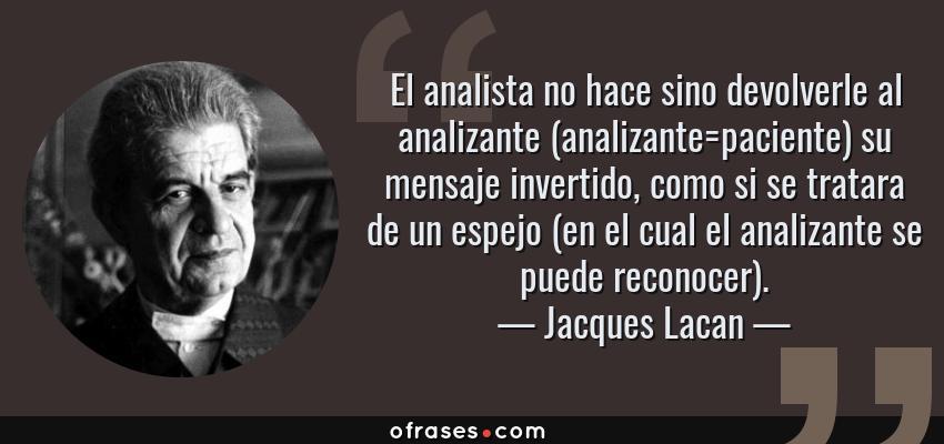 Frases de Jacques Lacan - El analista no hace sino devolverle al analizante (analizante=paciente) su mensaje invertido, como si se tratara de un espejo (en el cual el analizante se puede reconocer).