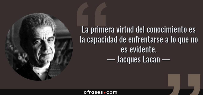 Frases de Jacques Lacan - La primera virtud del conocimiento es la capacidad de enfrentarse a lo que no es evidente.