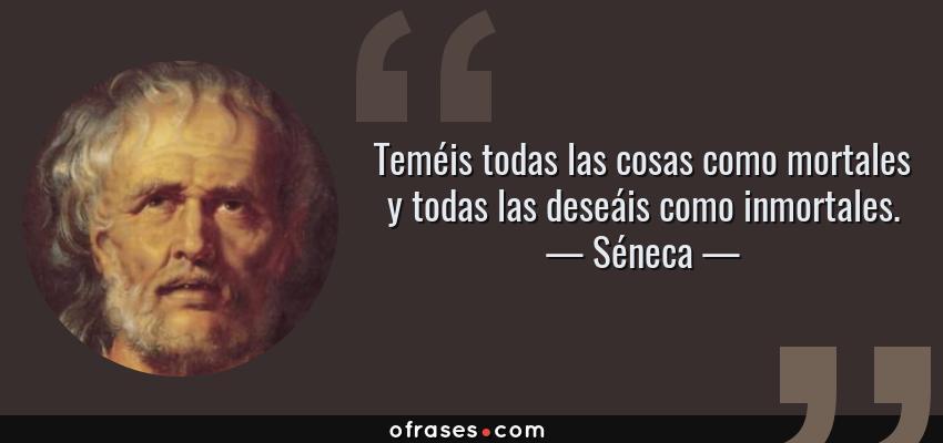 Frases de Séneca - Teméis todas las cosas como mortales y todas las deseáis como inmortales.