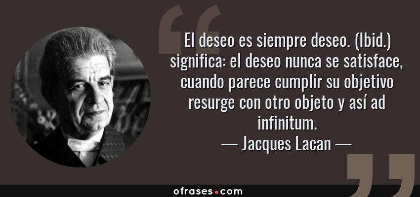 Frases de Jacques Lacan - El deseo es siempre deseo. (Ibid.) significa: el deseo nunca se satisface, cuando parece cumplir su objetivo resurge con otro objeto y así ad infinitum.