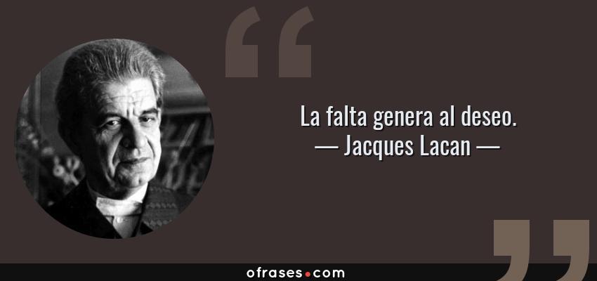 Frases de Jacques Lacan - La falta genera al deseo.