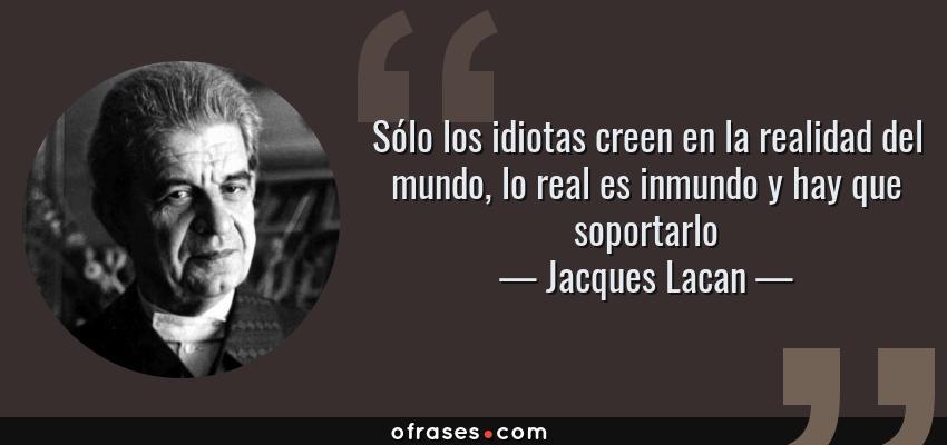 Frases de Jacques Lacan - Sólo los idiotas creen en la realidad del mundo, lo real es inmundo y hay que soportarlo
