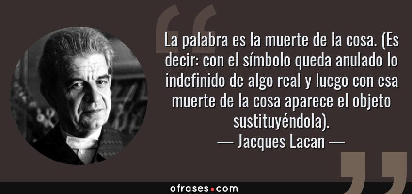 Frases de Jacques Lacan - La palabra es la muerte de la cosa. (Es decir: con el símbolo queda anulado lo indefinido de algo real y luego con esa muerte de la cosa aparece el objeto sustituyéndola).