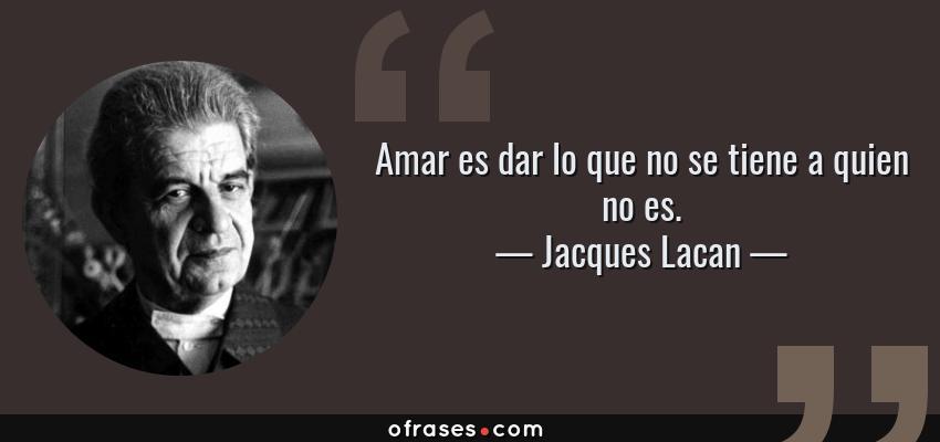 Frases de Jacques Lacan - Amar es dar lo que no se tiene a quien no es.