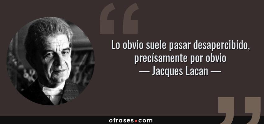 Frases de Jacques Lacan - Lo obvio suele pasar desapercibido, precísamente por obvio
