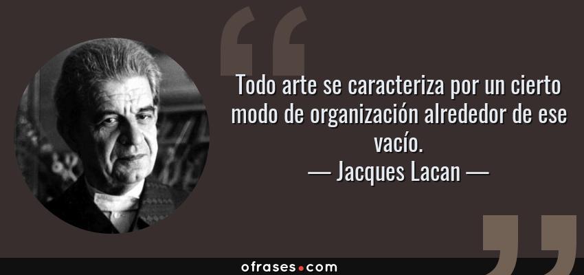 Frases de Jacques Lacan - Todo arte se caracteriza por un cierto modo de organización alrededor de ese vacío.