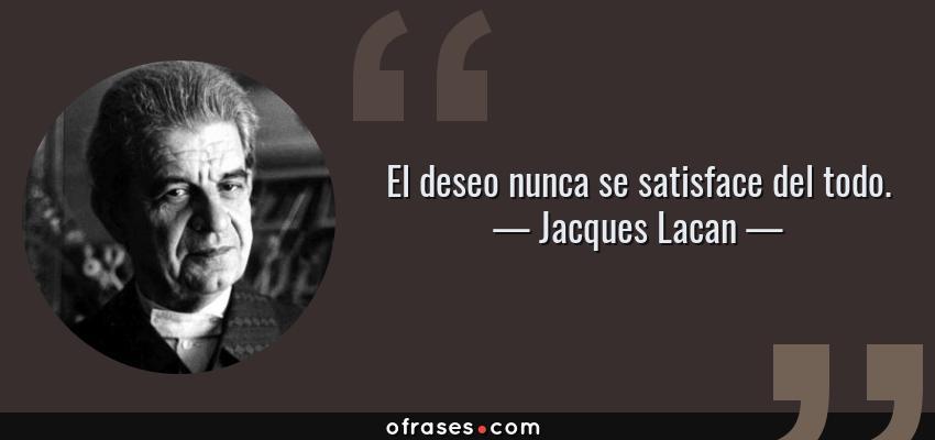 Frases de Jacques Lacan - El deseo nunca se satisface del todo.