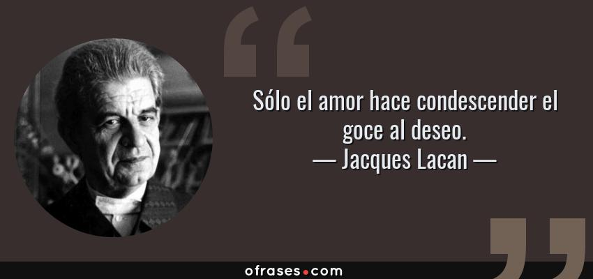 Frases de Jacques Lacan - Sólo el amor hace condescender el goce al deseo.