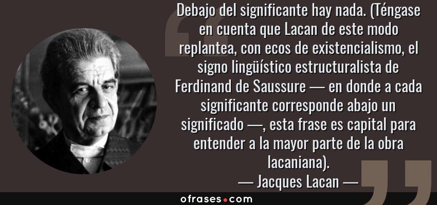 Frases de Jacques Lacan - Debajo del significante hay nada. (Téngase en cuenta que Lacan de este modo replantea, con ecos de existencialismo, el signo lingüístico estructuralista de Ferdinand de Saussure — en donde a cada significante corresponde abajo un significado —, esta frase es capital para entender a la mayor parte de la obra lacaniana).