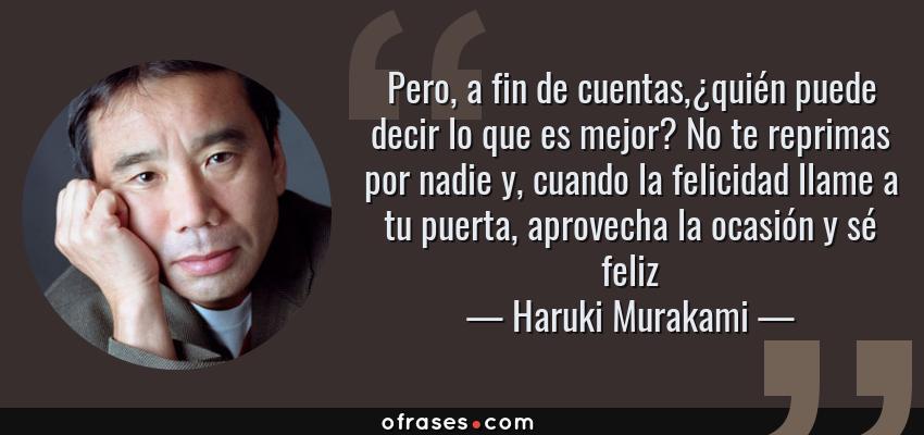 Frases de Haruki Murakami - Pero, a fin de cuentas,¿quién puede decir lo que es mejor? No te reprimas por nadie y, cuando la felicidad llame a tu puerta, aprovecha la ocasión y sé feliz