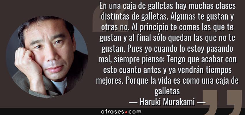 Frases de Haruki Murakami - En una caja de galletas hay muchas clases distintas de galletas. Algunas te gustan y otras no. Al principio te comes las que te gustan y al final sólo quedan las que no te gustan. Pues yo cuando lo estoy pasando mal, siempre pienso: Tengo que acabar con esto cuanto antes y ya vendrán tiempos mejores. Porque la vida es como una caja de galletas
