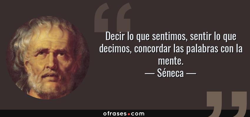 Frases de Séneca - Decir lo que sentimos, sentir lo que decimos, concordar las palabras con la mente.