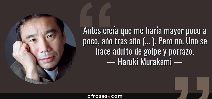 Frases de Haruki Murakami - Antes creía que me haría mayor poco a poco, año tras año (... ). Pero no. Uno se hace adulto de golpe y porrazo.