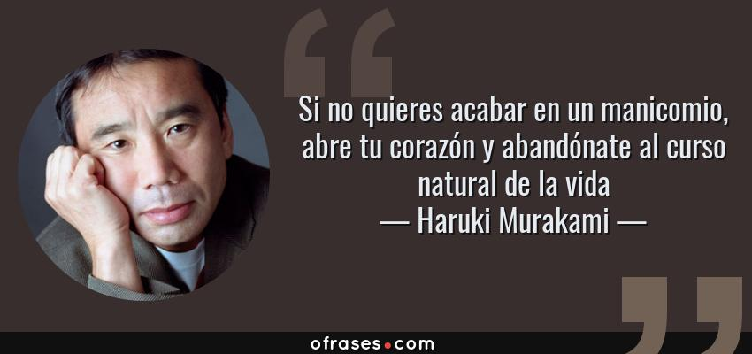 Frases de Haruki Murakami - Si no quieres acabar en un manicomio, abre tu corazón y abandónate al curso natural de la vida