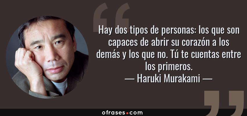 Frases de Haruki Murakami - Hay dos tipos de personas: los que son capaces de abrir su corazón a los demás y los que no. Tú te cuentas entre los primeros.