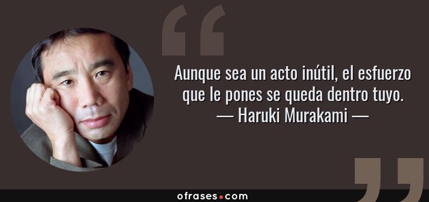 Frases de Haruki Murakami - Aunque sea un acto inútil, el esfuerzo que le pones se queda dentro tuyo.