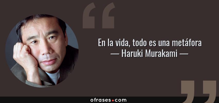 Frases de Haruki Murakami - En la vida, todo es una metáfora