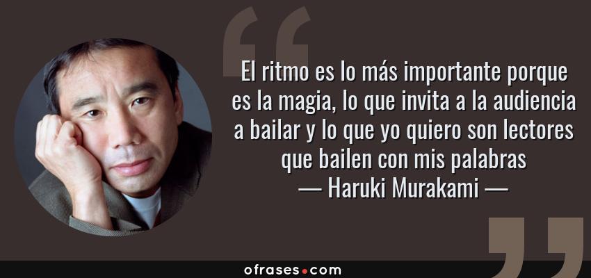 Frases de Haruki Murakami - El ritmo es lo más importante porque es la magia, lo que invita a la audiencia a bailar y lo que yo quiero son lectores que bailen con mis palabras
