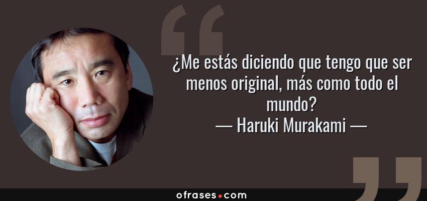 Frases de Haruki Murakami - ¿Me estás diciendo que tengo que ser menos original, más como todo el mundo?