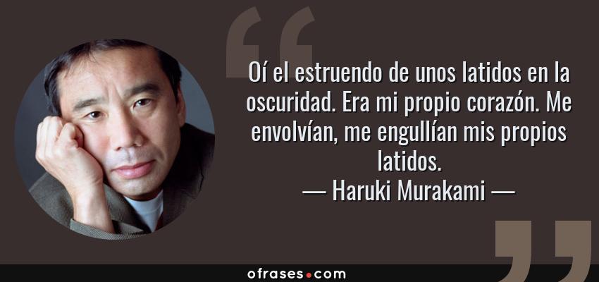 Frases de Haruki Murakami - Oí el estruendo de unos latidos en la oscuridad. Era mi propio corazón. Me envolvían, me engullían mis propios latidos.